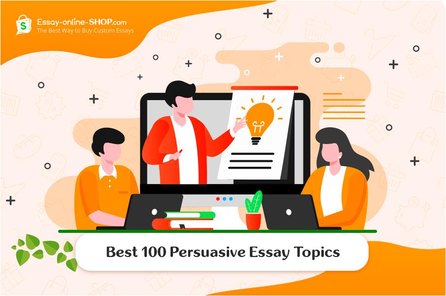 Best 100 Persuasive Essay Topics